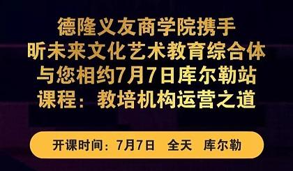 互动吧-【德隆义友商学院】7月7日-库尔勒站-教您机构运营之道