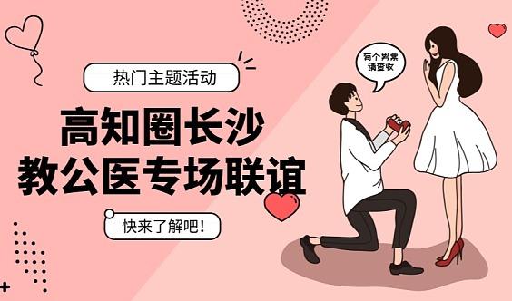 【本周日丨长沙】教师&公务员&医生&律师&国企事业单位专场联谊